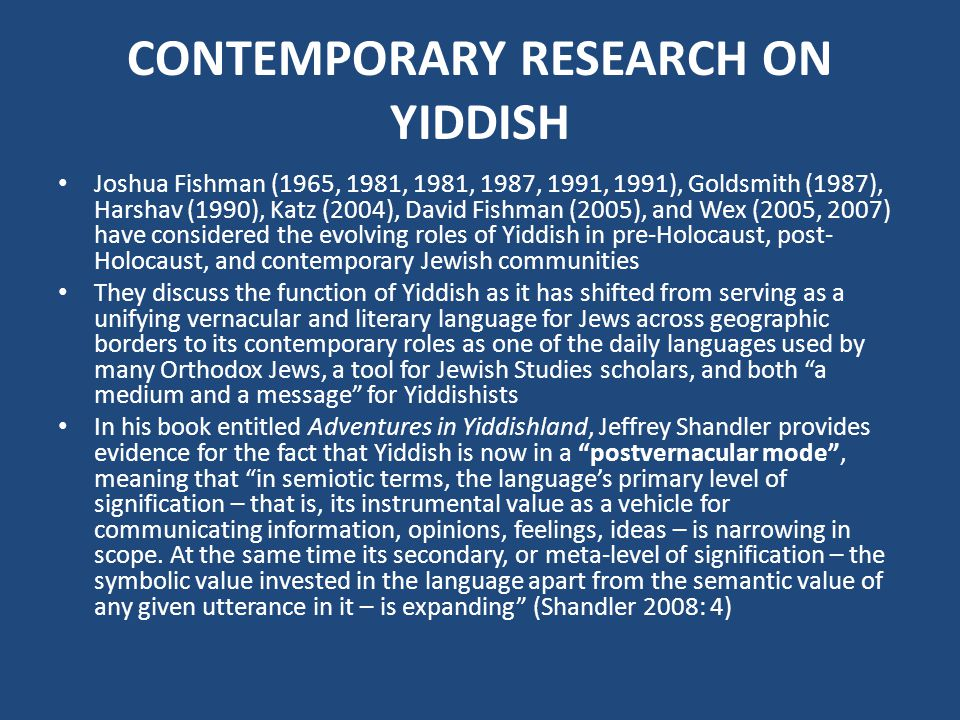 CONTEMPORARY RESEARCH ON YIDDISH Joshua Fishman (1965, 1981, 1981, 1987, 1991, 1991), Goldsmith (1987), Harshav (1990), Katz (2004), David Fishman (2005), and Wex (2005, 2007) have considered the evolving roles of Yiddish in pre-Holocaust, post- Holocaust, and contemporary Jewish communities They discuss the function of Yiddish as it has shifted from serving as a unifying vernacular and literary language for Jews across geographic borders to its contemporary roles as one of the daily languages used by many Orthodox Jews, a tool for Jewish Studies scholars, and both a medium and a message for Yiddishists In his book entitled Adventures in Yiddishland, Jeffrey Shandler provides evidence for the fact that Yiddish is now in a postvernacular mode, meaning that in semiotic terms, the languages primary level of signification – that is, its instrumental value as a vehicle for communicating information, opinions, feelings, ideas – is narrowing in scope.