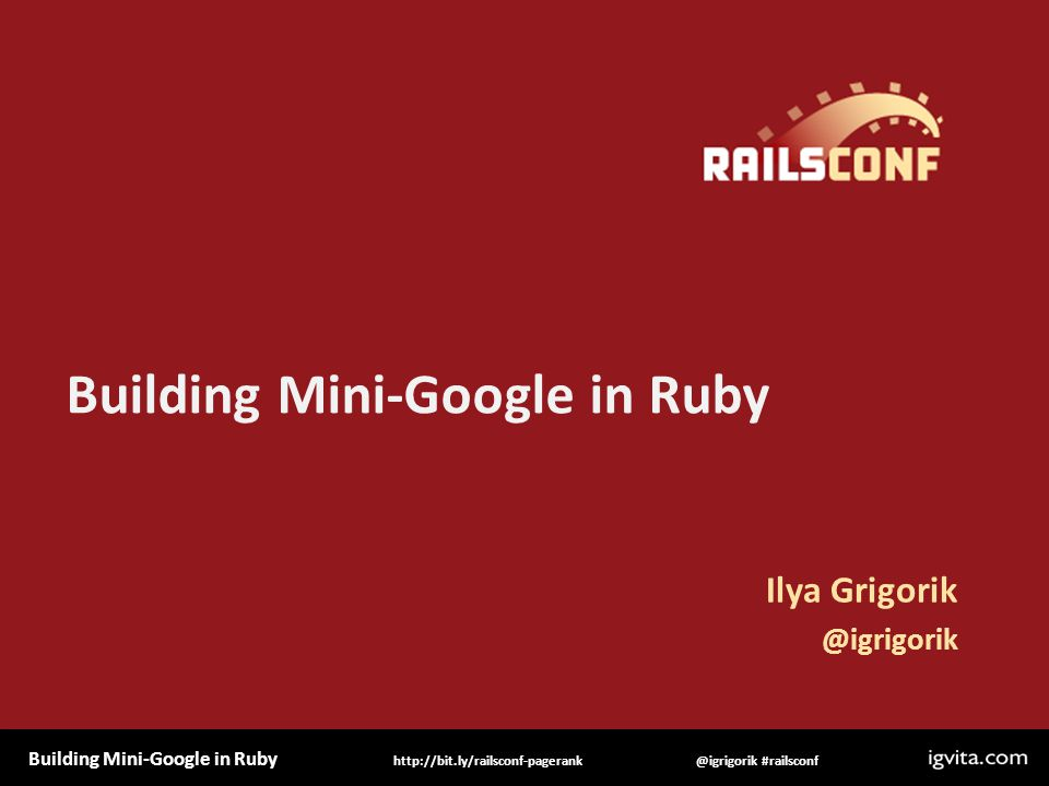 Building Mini-Google in Ruby @igrigorik #railsconfhttp://bit.ly/railsconf-pagerank Building Mini-Google in Ruby Ilya Grigorik @igrigorik
