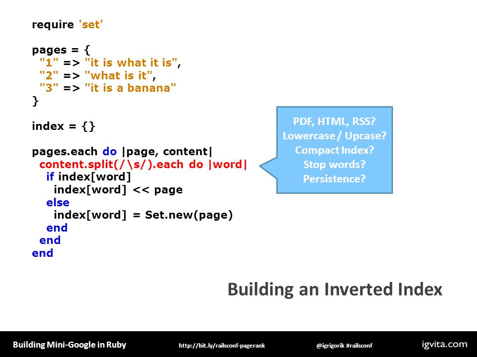 Building Mini-Google in Ruby @igrigorik #railsconfhttp://bit.ly/railsconf-pagerank Building an Inverted Index require set pages = { 1 => it is what it is , 2 => what is it , 3 => it is a banana } index = {} pages.each do |page, content| content.split(/\s/).each do |word| if index[word] index[word] << page else index[word] = Set.new(page) end end end Hmmm.