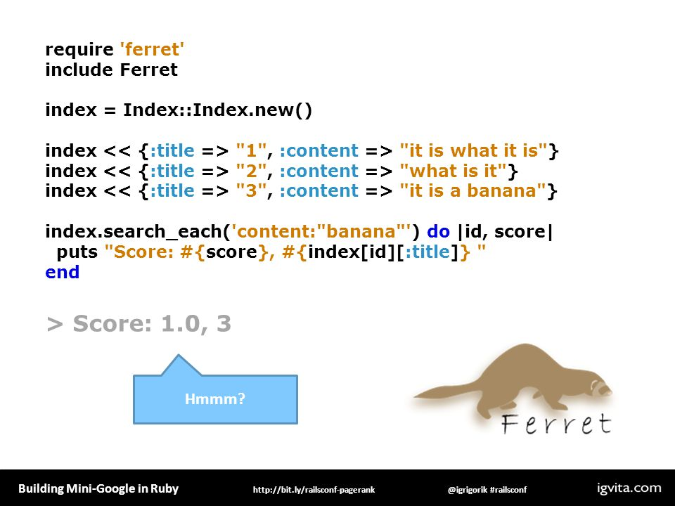 Building Mini-Google in Ruby @igrigorik #railsconfhttp://bit.ly/railsconf-pagerank require ferret include Ferret index = Index::Index.new() index 1 , :content => it is what it is } index 2 , :content => what is it } index 3 , :content => it is a banana } index.search_each( content: banana ) do |id, score| puts Score: #{score}, #{index[id][:title]} end > Score: 1.0, 3 Hmmm