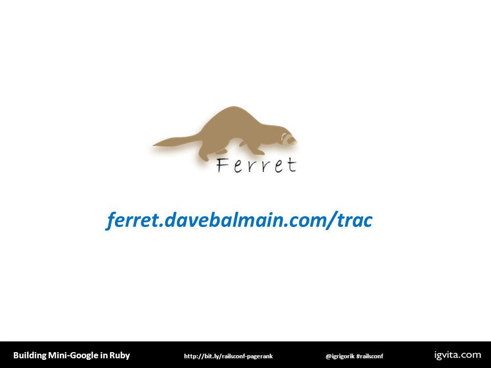 Building Mini-Google in Ruby @igrigorik #railsconfhttp://bit.ly/railsconf-pagerank ferret.davebalmain.com/trac