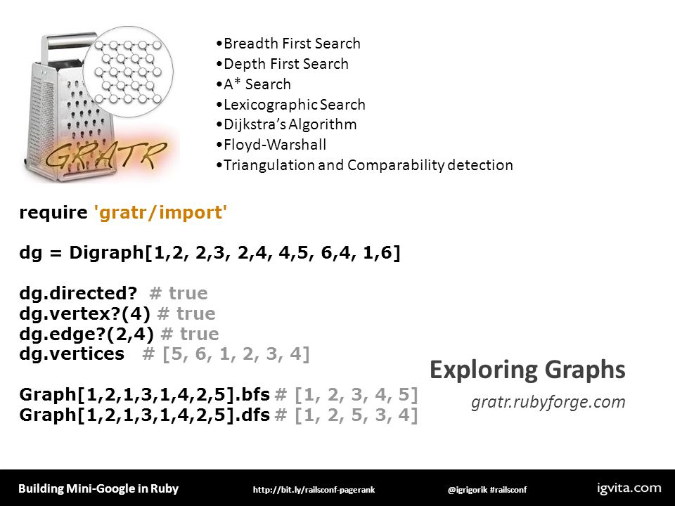 Building Mini-Google in Ruby @igrigorik #railsconfhttp://bit.ly/railsconf-pagerank Exploring Graphs gratr.rubyforge.com Breadth First Search Depth First Search A* Search Lexicographic Search Dijkstras Algorithm Floyd-Warshall Triangulation and Comparability detection require gratr/import dg = Digraph[1,2, 2,3, 2,4, 4,5, 6,4, 1,6] dg.directed.