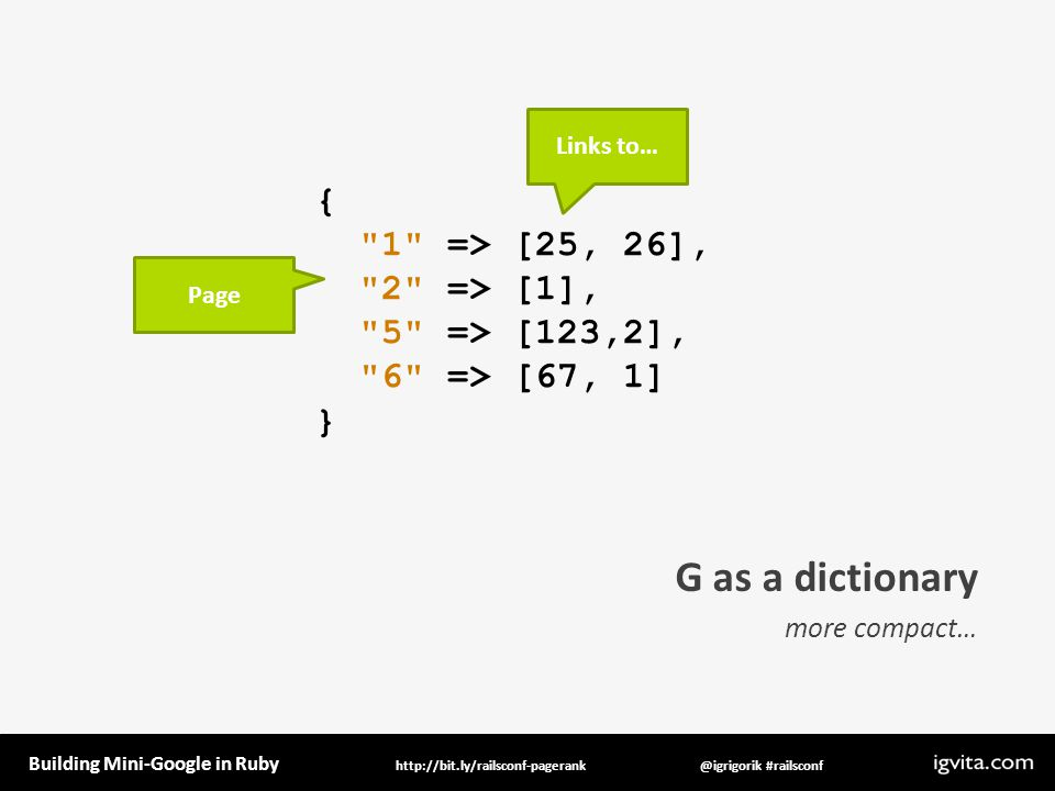 Building Mini-Google in Ruby @igrigorik #railsconfhttp://bit.ly/railsconf-pagerank G as a dictionary more compact… { 1 => [25, 26], 2 => [1], 5 => [123,2], 6 => [67, 1] } Page Links to…