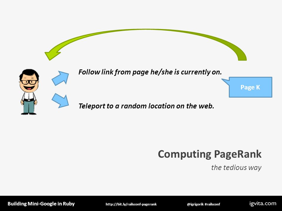 Building Mini-Google in Ruby @igrigorik #railsconfhttp://bit.ly/railsconf-pagerank Computing PageRank the tedious way Follow link from page he/she is currently on.
