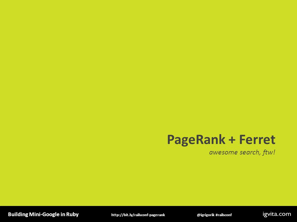 Building Mini-Google in Ruby @igrigorik #railsconfhttp://bit.ly/railsconf-pagerank PageRank + Ferret awesome search, ftw!