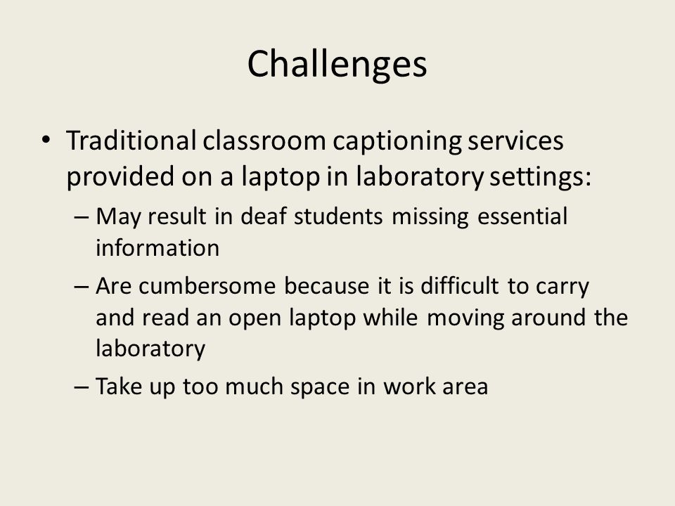 Challenges Traditional classroom captioning services provided on a laptop in laboratory settings: – May result in deaf students missing essential info