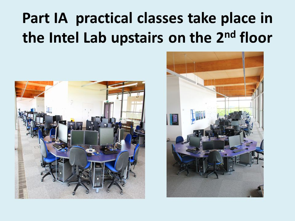 Part IA practical classes take place in the Intel Lab upstairs on the 2 nd floor