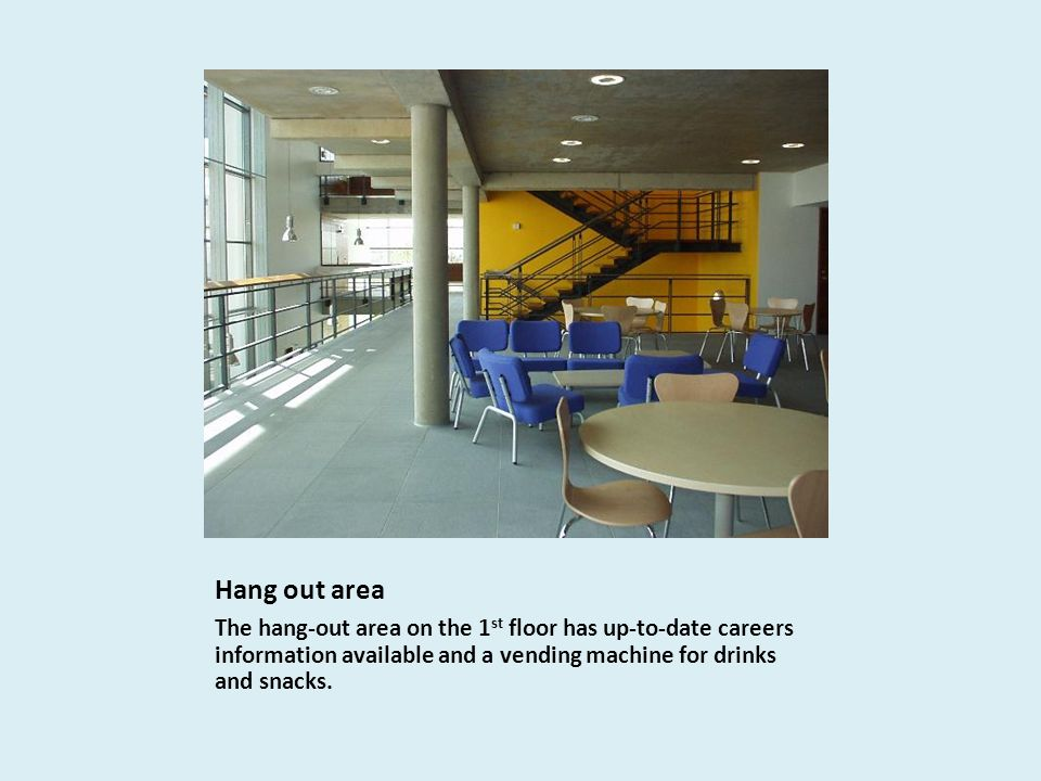 Hang out area The hang-out area on the 1 st floor has up-to-date careers information available and a vending machine for drinks and snacks.