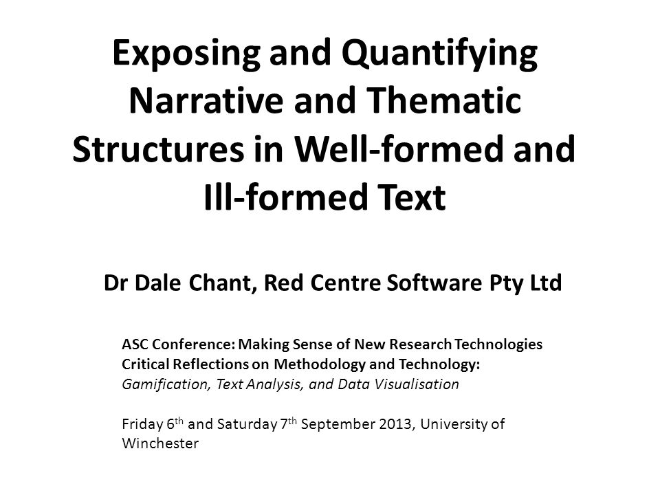 Exposing and Quantifying Narrative and Thematic Structures in Well-formed and Ill-formed Text Dr Dale Chant, Red Centre Software Pty Ltd ASC Conference: Making Sense of New Research Technologies Critical Reflections on Methodology and Technology: Gamification, Text Analysis, and Data Visualisation Friday 6 th and Saturday 7 th September 2013, University of Winchester