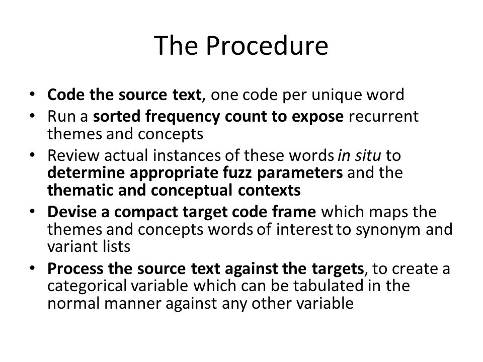 The Procedure Code the source text, one code per unique word Run a sorted frequency count to expose recurrent themes and concepts Review actual instances of these words in situ to determine appropriate fuzz parameters and the thematic and conceptual contexts Devise a compact target code frame which maps the themes and concepts words of interest to synonym and variant lists Process the source text against the targets, to create a categorical variable which can be tabulated in the normal manner against any other variable