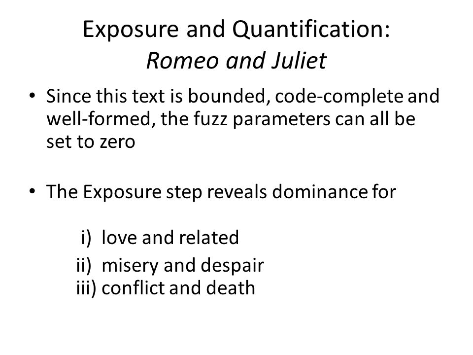 Exposure and Quantification: Romeo and Juliet Since this text is bounded, code-complete and well-formed, the fuzz parameters can all be set to zero The Exposure step reveals dominance for i) love and related ii) misery and despair iii) conflict and death