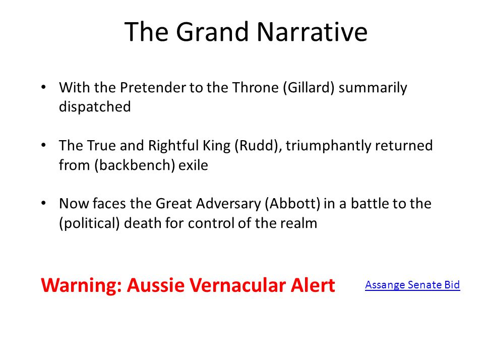 The Grand Narrative Assange Senate Bid With the Pretender to the Throne (Gillard) summarily dispatched The True and Rightful King (Rudd), triumphantly returned from (backbench) exile Now faces the Great Adversary (Abbott) in a battle to the (political) death for control of the realm Warning: Aussie Vernacular Alert
