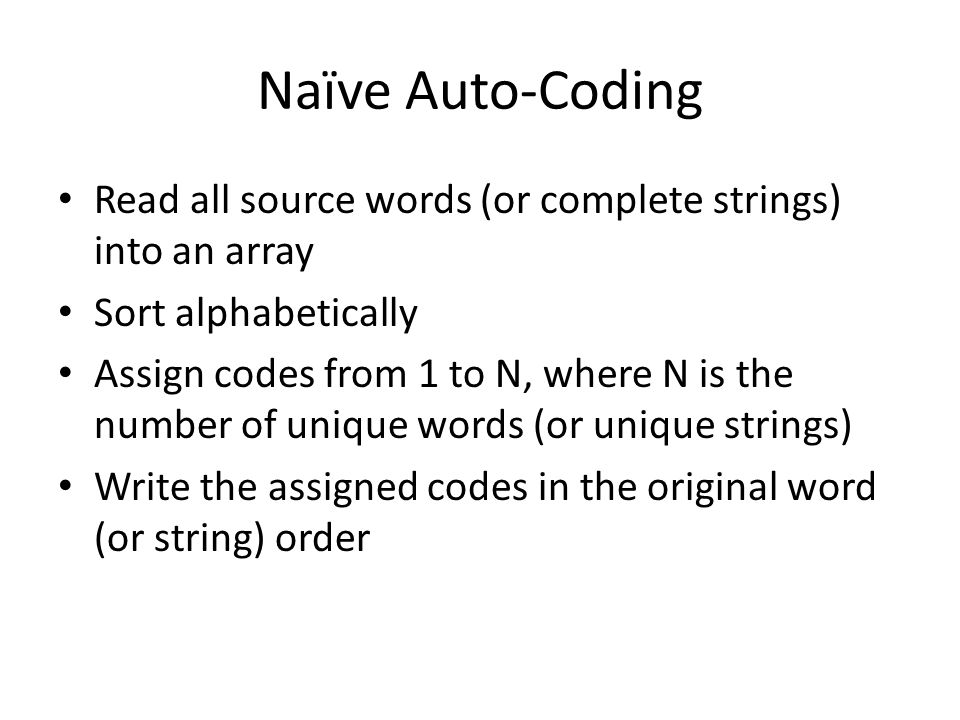 Naïve Auto-Coding Read all source words (or complete strings) into an array Sort alphabetically Assign codes from 1 to N, where N is the number of unique words (or unique strings) Write the assigned codes in the original word (or string) order