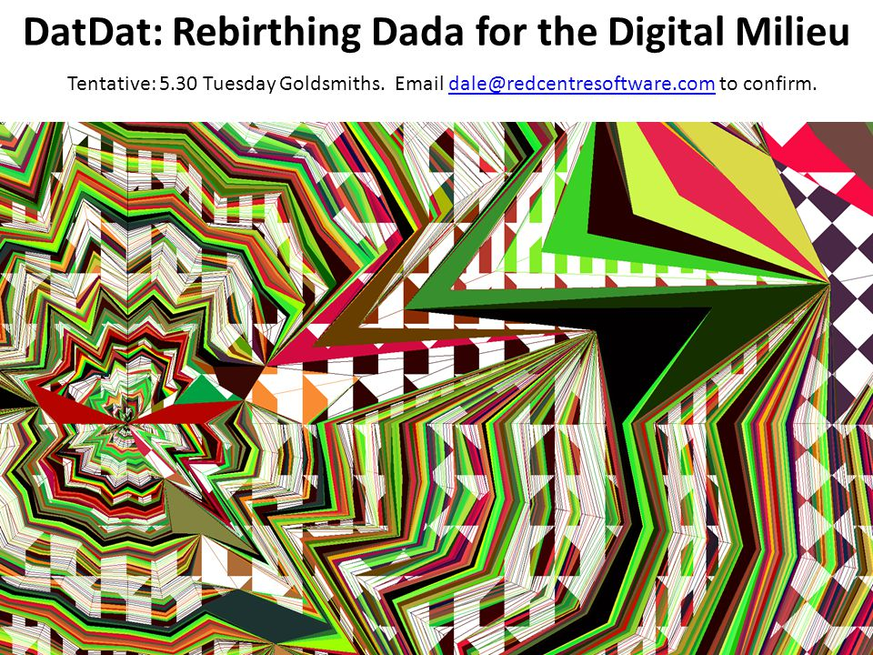 DatDat: Rebirthing Dada for the Digital Milieu Tentative: 5.30 Tuesday Goldsmiths.