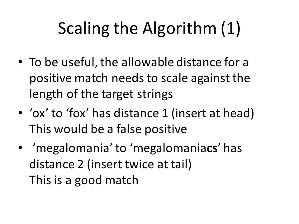 Scaling the Algorithm (1) To be useful, the allowable distance for a positive match needs to scale against the length of the target strings ox to fox has distance 1 (insert at head) This would be a false positive megalomania to megalomaniacs has distance 2 (insert twice at tail) This is a good match
