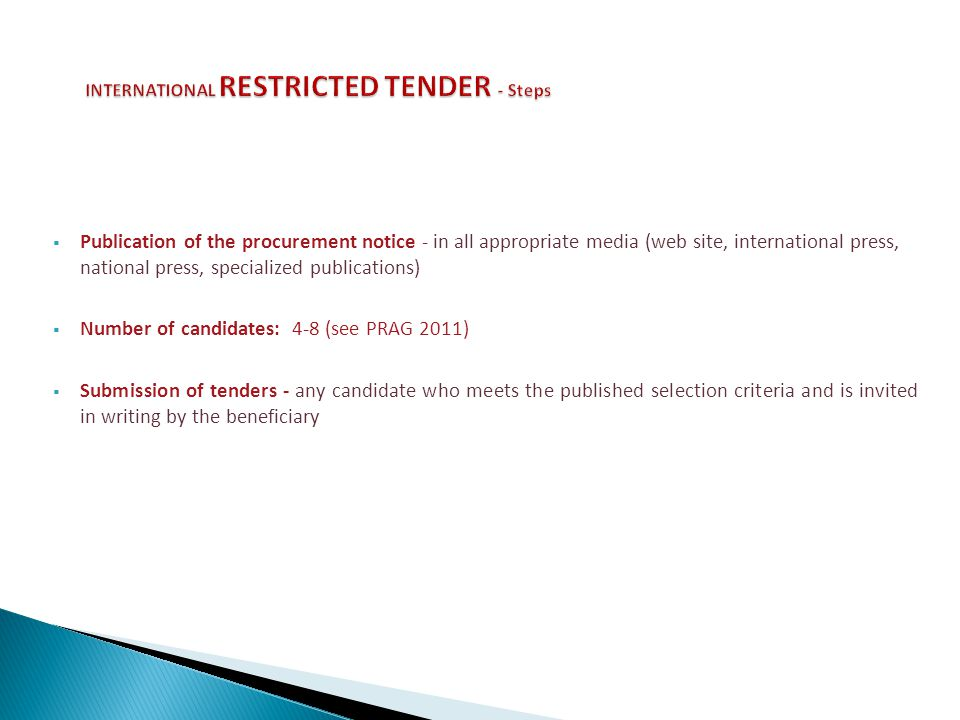 Publication of the procurement notice - in all appropriate media (web site, international press, national press, specialized publications) Number of candidates: 4-8 (see PRAG 2011) Submission of tenders - any candidate who meets the published selection criteria and is invited in writing by the beneficiary