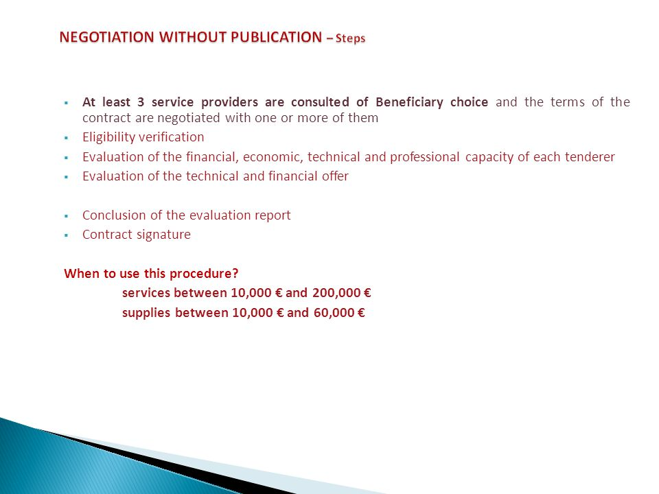 At least 3 service providers are consulted of Beneficiary choice and the terms of the contract are negotiated with one or more of them Eligibility verification Evaluation of the financial, economic, technical and professional capacity of each tenderer Evaluation of the technical and financial offer Conclusion of the evaluation report Contract signature When to use this procedure.
