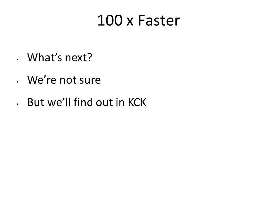 100 x Faster Whats next? Were not sure But well find out in KCK