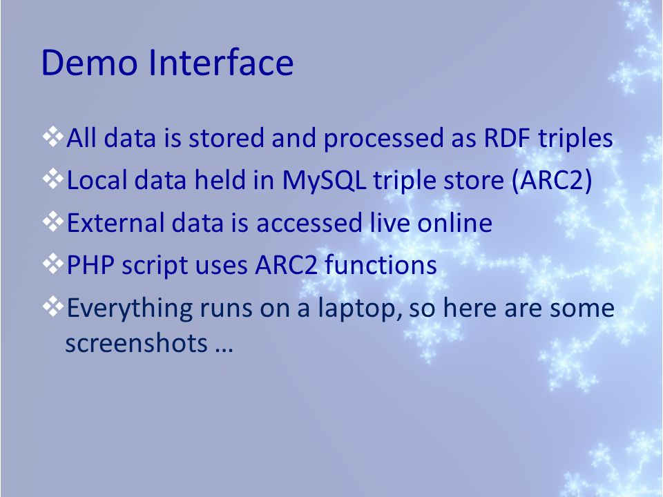 Demo Interface All data is stored and processed as RDF triples Local data held in MySQL triple store (ARC2) External data is accessed live online PHP script uses ARC2 functions Everything runs on a laptop, so here are some screenshots …