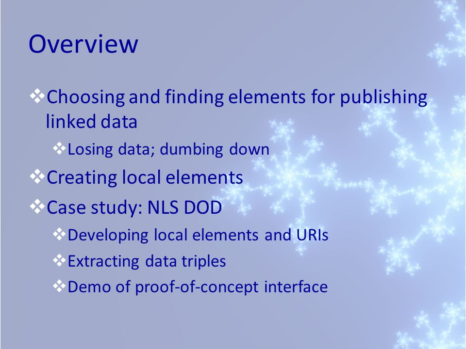 Overview Choosing and finding elements for publishing linked data Losing data; dumbing down Creating local elements Case study: NLS DOD Developing local elements and URIs Extracting data triples Demo of proof-of-concept interface