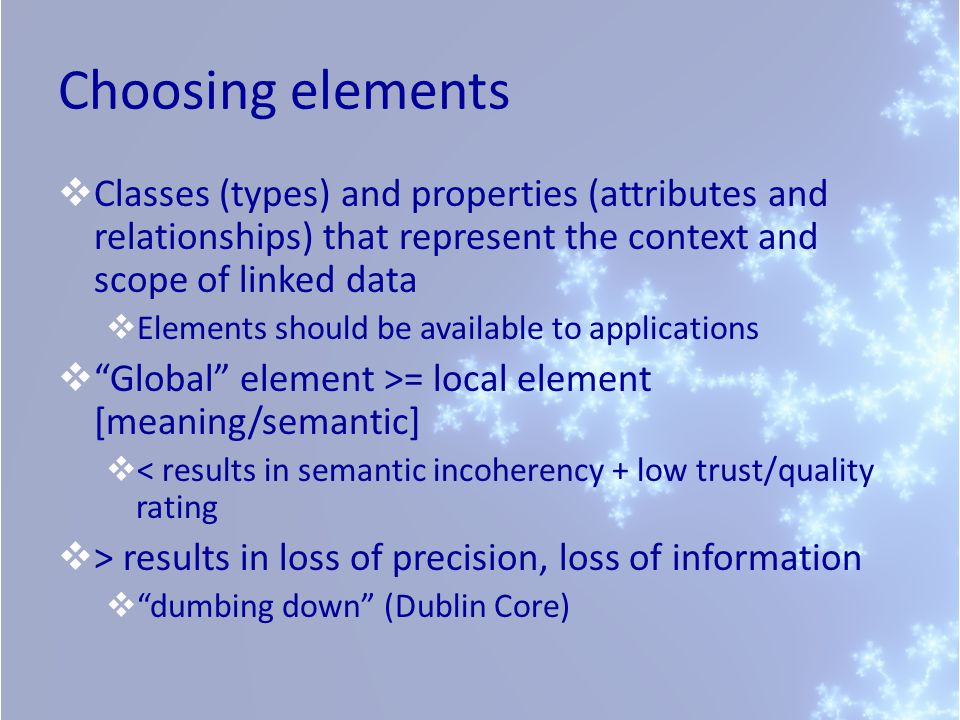 Choosing elements Classes (types) and properties (attributes and relationships) that represent the context and scope of linked data Elements should be available to applications Global element >= local element [meaning/semantic] < results in semantic incoherency + low trust/quality rating > results in loss of precision, loss of information dumbing down (Dublin Core)