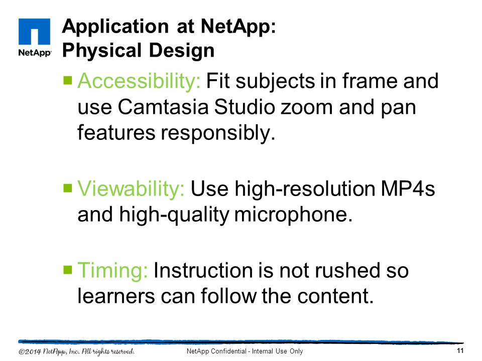 Application at NetApp: Physical Design Accessibility: Fit subjects in frame and use Camtasia Studio zoom and pan features responsibly. Viewability: Us