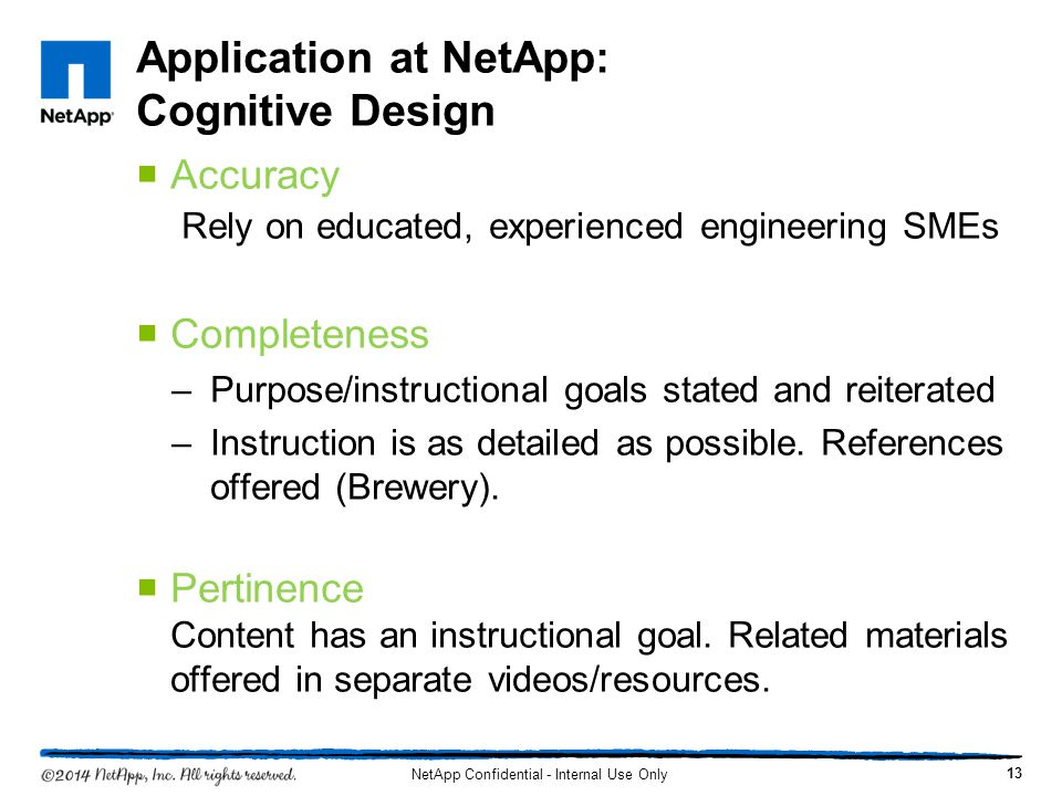 Application at NetApp: Cognitive Design Accuracy Rely on educated, experienced engineering SMEs Completeness –Purpose/instructional goals stated and reiterated –Instruction is as detailed as possible.