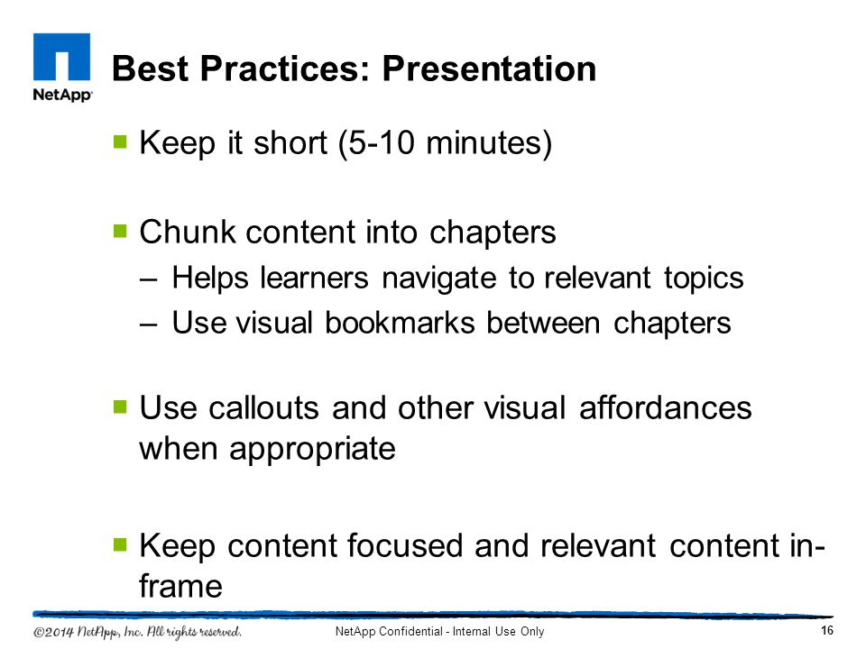 Best Practices: Presentation Keep it short (5-10 minutes) Chunk content into chapters –Helps learners navigate to relevant topics –Use visual bookmarks between chapters Use callouts and other visual affordances when appropriate Keep content focused and relevant content in- frame 16 NetApp Confidential - Internal Use Only