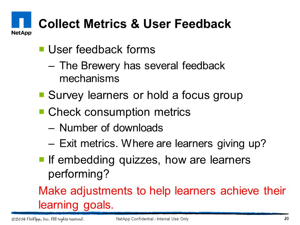 Collect Metrics & User Feedback User feedback forms –The Brewery has several feedback mechanisms Survey learners or hold a focus group Check consumption metrics –Number of downloads –Exit metrics.