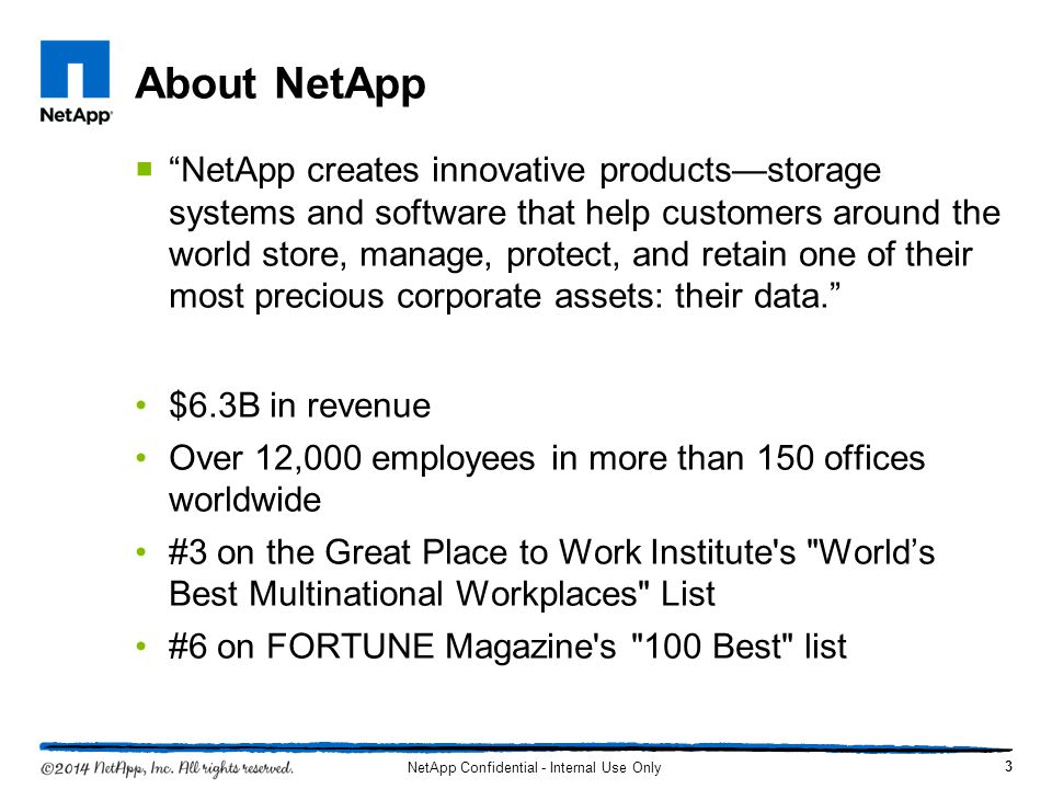 About NetApp NetApp creates innovative productsstorage systems and software that help customers around the world store, manage, protect, and retain one of their most precious corporate assets: their data.