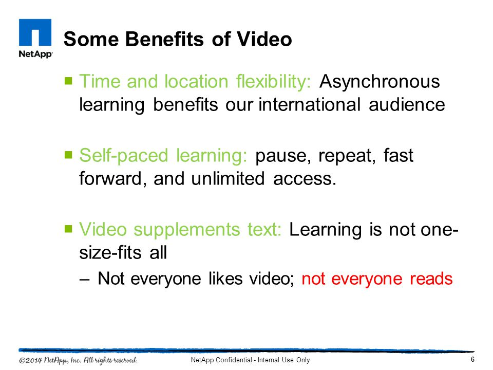 Some Benefits of Video Time and location flexibility: Asynchronous learning benefits our international audience Self-paced learning: pause, repeat, fa