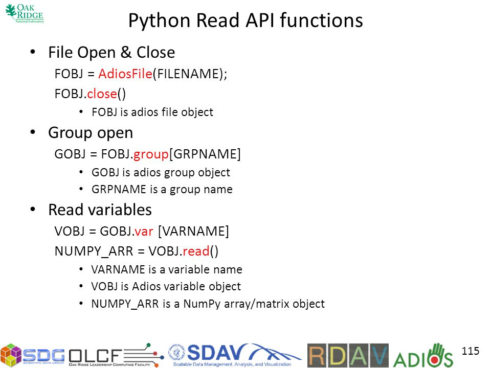 Python Read API functions File Open & Close FOBJ = AdiosFile(FILENAME); FOBJ.close() FOBJ is adios file object Group open GOBJ = FOBJ.group[GRPNAME] G