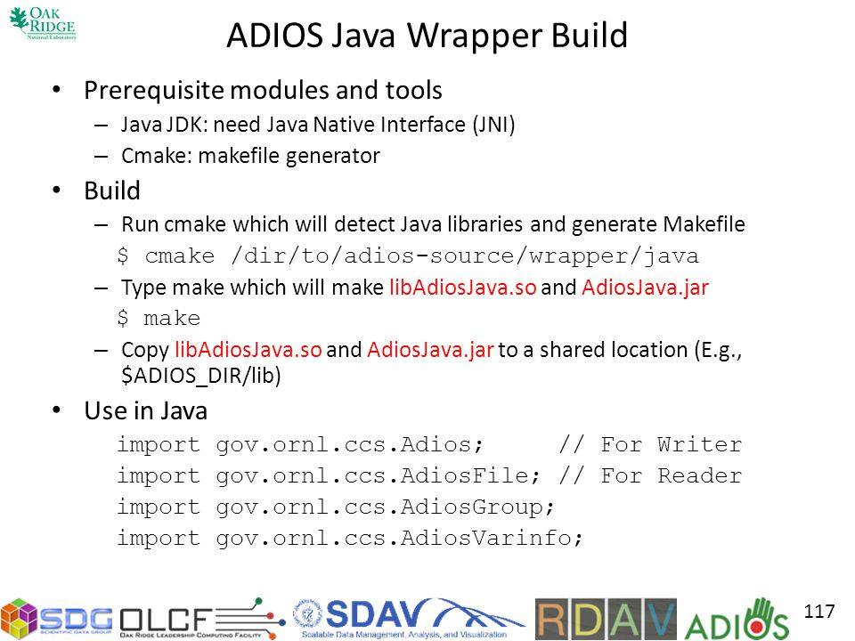 ADIOS Java Wrapper Build Prerequisite modules and tools – Java JDK: need Java Native Interface (JNI) – Cmake: makefile generator Build – Run cmake which will detect Java libraries and generate Makefile $ cmake /dir/to/adios-source/wrapper/java – Type make which will make libAdiosJava.so and AdiosJava.jar $ make – Copy libAdiosJava.so and AdiosJava.jar to a shared location (E.g., $ADIOS_DIR/lib) Use in Java import gov.ornl.ccs.Adios; // For Writer import gov.ornl.ccs.AdiosFile; // For Reader import gov.ornl.ccs.AdiosGroup; import gov.ornl.ccs.AdiosVarinfo; 117