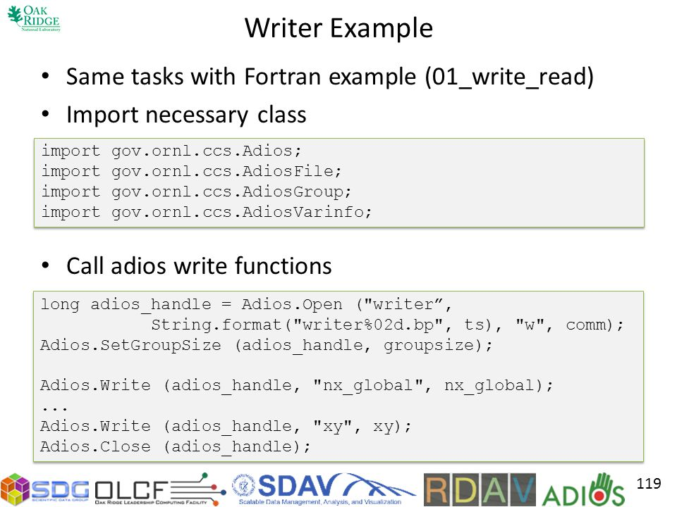 Writer Example Same tasks with Fortran example (01_write_read) Import necessary class Call adios write functions 119 import gov.ornl.ccs.Adios; import gov.ornl.ccs.AdiosFile; import gov.ornl.ccs.AdiosGroup; import gov.ornl.ccs.AdiosVarinfo; import gov.ornl.ccs.Adios; import gov.ornl.ccs.AdiosFile; import gov.ornl.ccs.AdiosGroup; import gov.ornl.ccs.AdiosVarinfo; long adios_handle = Adios.Open ( writer, String.format( writer%02d.bp , ts), w , comm); Adios.SetGroupSize (adios_handle, groupsize); Adios.Write (adios_handle, nx_global , nx_global);...