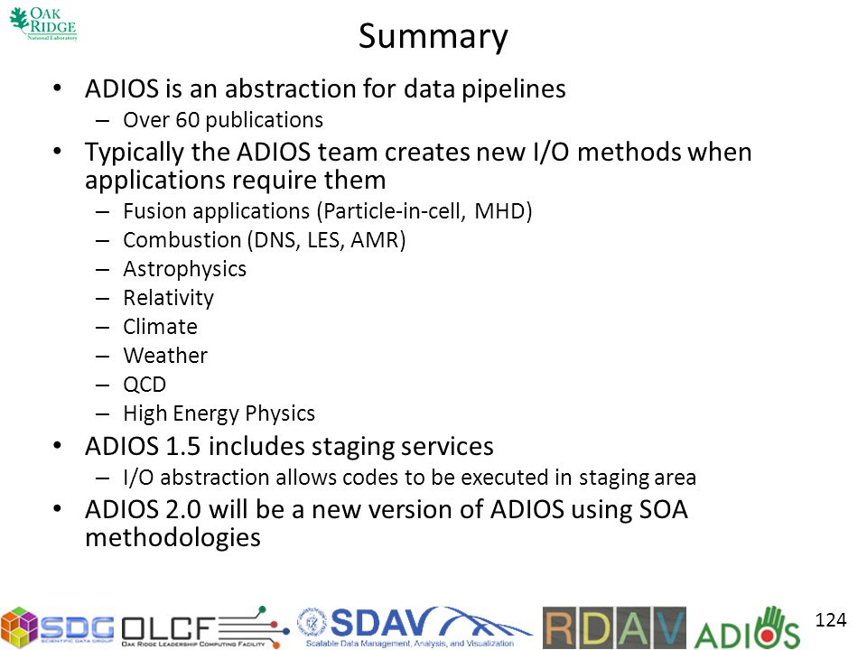 Summary ADIOS is an abstraction for data pipelines – Over 60 publications Typically the ADIOS team creates new I/O methods when applications require them – Fusion applications (Particle-in-cell, MHD) – Combustion (DNS, LES, AMR) – Astrophysics – Relativity – Climate – Weather – QCD – High Energy Physics ADIOS 1.5 includes staging services – I/O abstraction allows codes to be executed in staging area ADIOS 2.0 will be a new version of ADIOS using SOA methodologies 124