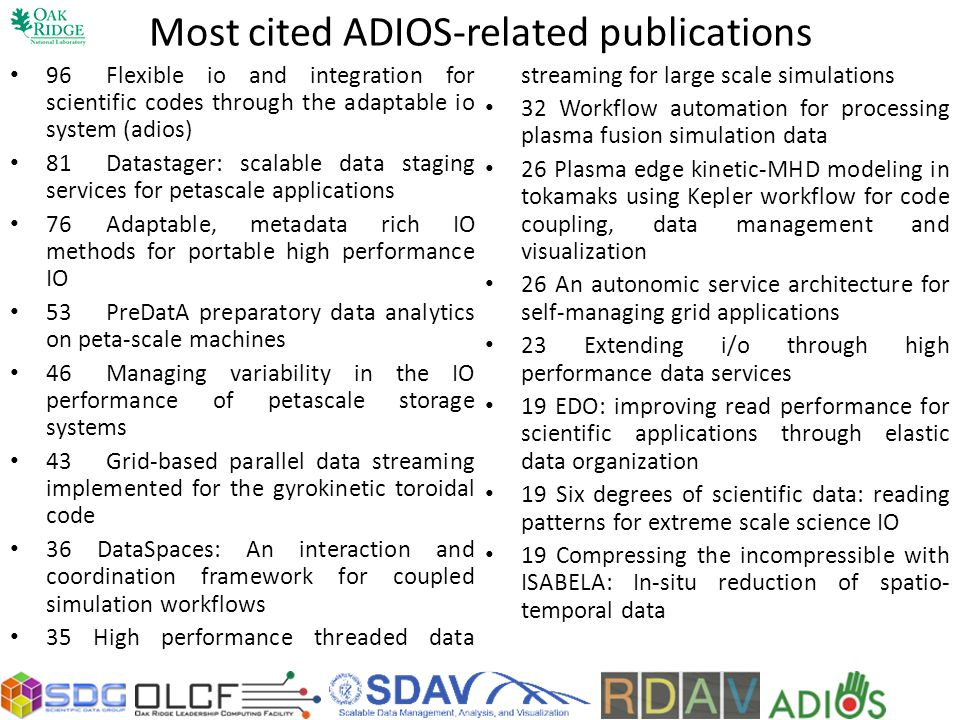 Most cited ADIOS-related publications 96Flexible io and integration for scientific codes through the adaptable io system (adios) 81Datastager: scalable data staging services for petascale applications 76Adaptable, metadata rich IO methods for portable high performance IO 53PreDatA preparatory data analytics on peta-scale machines 46Managing variability in the IO performance of petascale storage systems 43Grid-based parallel data streaming implemented for the gyrokinetic toroidal code 36 DataSpaces: An interaction and coordination framework for coupled simulation workflows 35 High performance threaded data streaming for large scale simulations 32 Workflow automation for processing plasma fusion simulation data 26 Plasma edge kinetic-MHD modeling in tokamaks using Kepler workflow for code coupling, data management and visualization 26 An autonomic service architecture for self-managing grid applications 23 Extending i/o through high performance data services 19 EDO: improving read performance for scientific applications through elastic data organization 19 Six degrees of scientific data: reading patterns for extreme scale science IO 19 Compressing the incompressible with ISABELA: In-situ reduction of spatio- temporal data