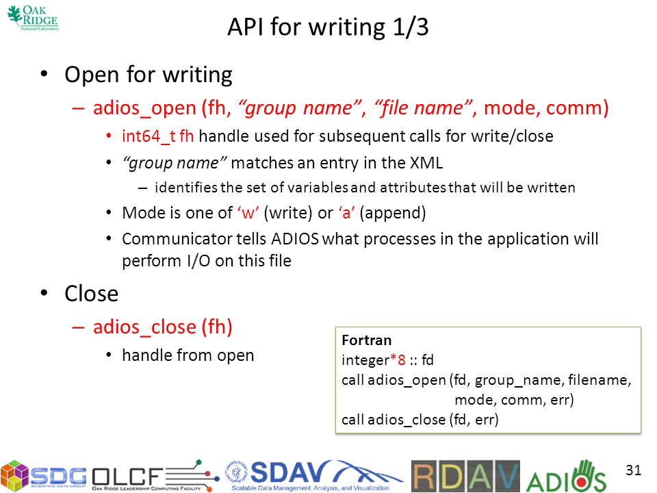API for writing 1/3 Open for writing – adios_open (fh, group name, file name, mode, comm) int64_t fh handle used for subsequent calls for write/close group name matches an entry in the XML – identifies the set of variables and attributes that will be written Mode is one of w (write) or a (append) Communicator tells ADIOS what processes in the application will perform I/O on this file Close – adios_close (fh) handle from open 31 Fortran integer*8 :: fd call adios_open (fd, group_name, filename, mode, comm, err) call adios_close (fd, err) Fortran integer*8 :: fd call adios_open (fd, group_name, filename, mode, comm, err) call adios_close (fd, err)