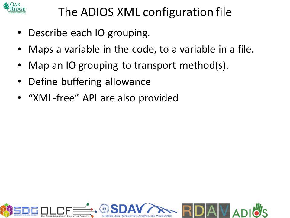 The ADIOS XML configuration file Describe each IO grouping. Maps a variable in the code, to a variable in a file. Map an IO grouping to transport meth