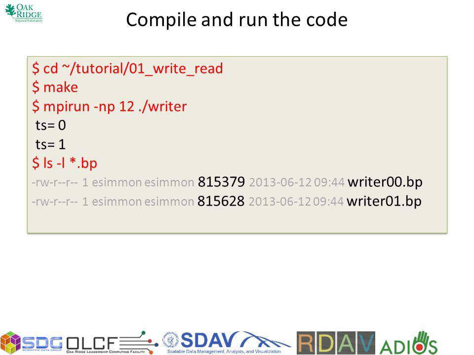 Compile and run the code $ cd ~/tutorial/01_write_read $ make $ mpirun -np 12./writer ts= 0 ts= 1 $ ls -l *.bp -rw-r--r-- 1 esimmon esimmon 815379 201