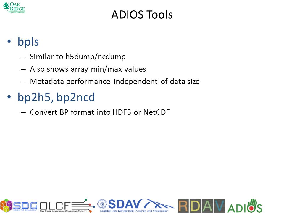 ADIOS Tools bpls – Similar to h5dump/ncdump – Also shows array min/max values – Metadata performance independent of data size bp2h5, bp2ncd – Convert BP format into HDF5 or NetCDF