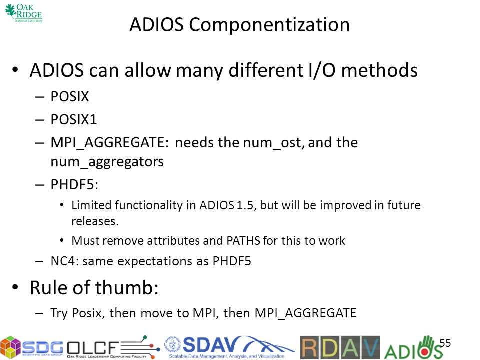 ADIOS Componentization ADIOS can allow many different I/O methods – POSIX – POSIX1 – MPI_AGGREGATE: needs the num_ost, and the num_aggregators – PHDF5: Limited functionality in ADIOS 1.5, but will be improved in future releases.