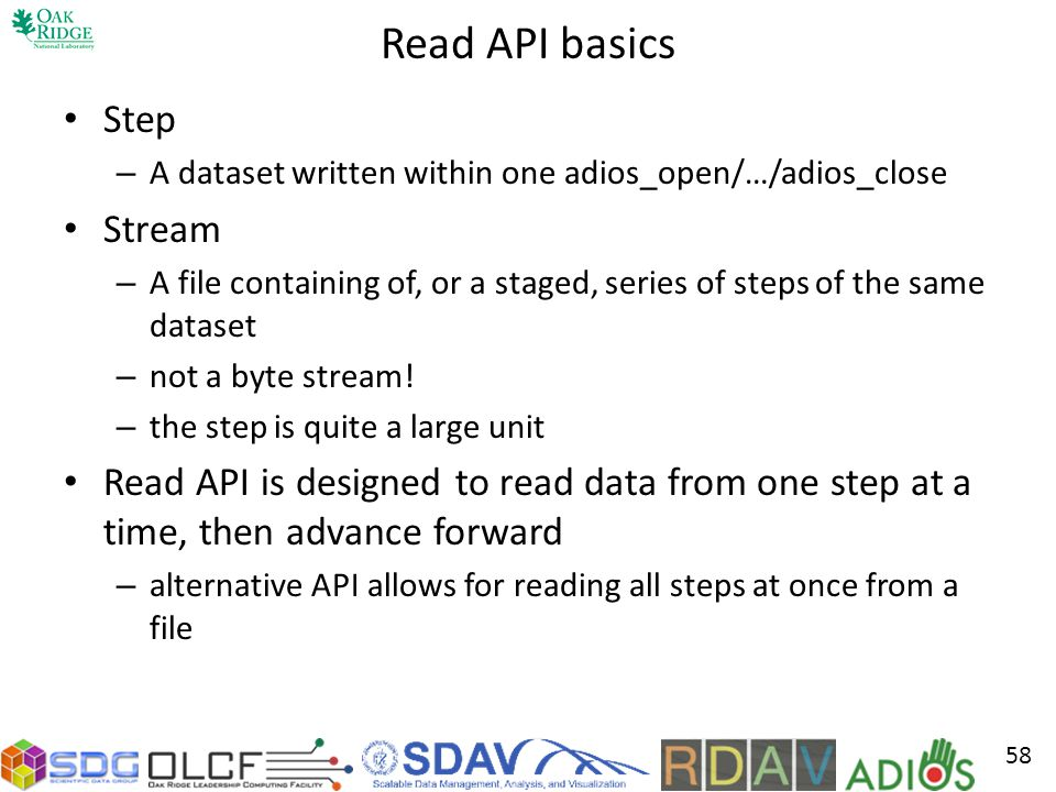 Read API basics Step – A dataset written within one adios_open/…/adios_close Stream – A file containing of, or a staged, series of steps of the same dataset – not a byte stream.