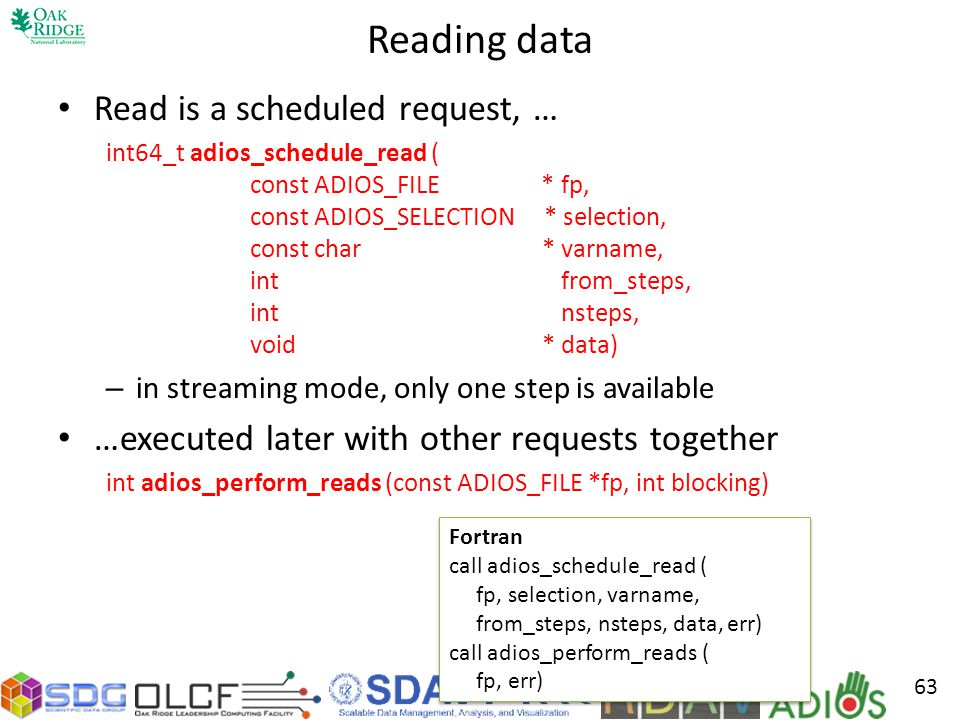 Reading data Read is a scheduled request, … int64_t adios_schedule_read ( const ADIOS_FILE * fp, const ADIOS_SELECTION * selection, const char * varname, int from_steps, int nsteps, void * data) – in streaming mode, only one step is available …executed later with other requests together int adios_perform_reads (const ADIOS_FILE *fp, int blocking) 63 Fortran call adios_schedule_read ( fp, selection, varname, from_steps, nsteps, data, err) call adios_perform_reads ( fp, err) Fortran call adios_schedule_read ( fp, selection, varname, from_steps, nsteps, data, err) call adios_perform_reads ( fp, err)