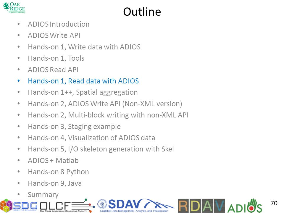 Outline ADIOS Introduction ADIOS Write API Hands-on 1, Write data with ADIOS Hands-on 1, Tools ADIOS Read API Hands-on 1, Read data with ADIOS Hands-on 1++, Spatial aggregation Hands-on 2, ADIOS Write API (Non-XML version) Hands-on 2, Multi-block writing with non-XML API Hands-on 3, Staging example Hands-on 4, Visualization of ADIOS data Hands-on 5, I/O skeleton generation with Skel ADIOS + Matlab Hands-on 8 Python Hands-on 9, Java Summary 70
