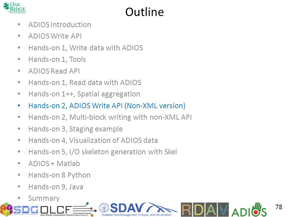 Outline ADIOS Introduction ADIOS Write API Hands-on 1, Write data with ADIOS Hands-on 1, Tools ADIOS Read API Hands-on 1, Read data with ADIOS Hands-on 1++, Spatial aggregation Hands-on 2, ADIOS Write API (Non-XML version) Hands-on 2, Multi-block writing with non-XML API Hands-on 3, Staging example Hands-on 4, Visualization of ADIOS data Hands-on 5, I/O skeleton generation with Skel ADIOS + Matlab Hands-on 8 Python Hands-on 9, Java Summary 78