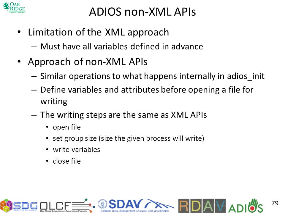 ADIOS non-XML APIs Limitation of the XML approach – Must have all variables defined in advance Approach of non-XML APIs – Similar operations to what happens internally in adios_init – Define variables and attributes before opening a file for writing – The writing steps are the same as XML APIs open file set group size (size the given process will write) write variables close file 79