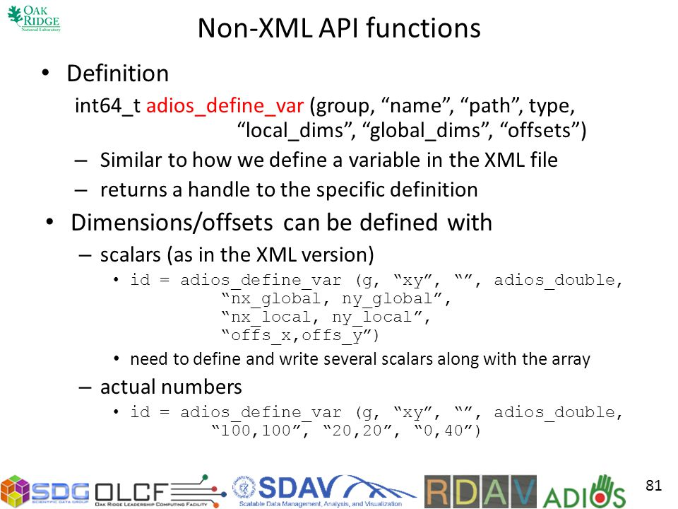 Non-XML API functions Definition int64_t adios_define_var (group, name, path, type, local_dims, global_dims, offsets) – Similar to how we define a variable in the XML file – returns a handle to the specific definition Dimensions/offsets can be defined with – scalars (as in the XML version) id = adios_define_var (g, xy,, adios_double, nx_global, ny_global, nx_local, ny_local, offs_x,offs_y) need to define and write several scalars along with the array – actual numbers id = adios_define_var (g, xy,, adios_double, 100,100, 20,20, 0,40) 81