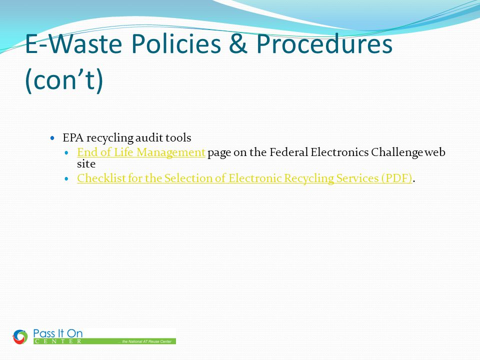 E-Waste Policies & Procedures (cont) EPA recycling audit tools End of Life Management page on the Federal Electronics Challenge web site End of Life M