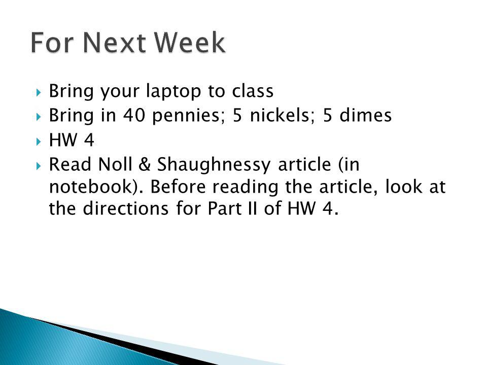 Bring your laptop to class Bring in 40 pennies; 5 nickels; 5 dimes HW 4 Read Noll & Shaughnessy article (in notebook). Before reading the article, loo
