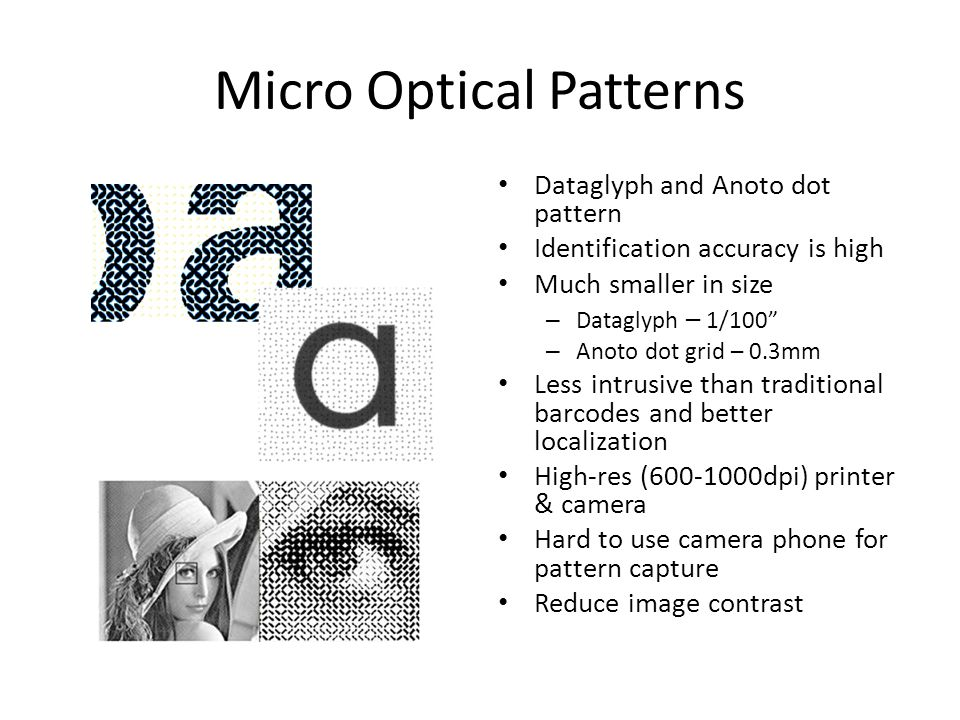 Micro Optical Patterns Dataglyph and Anoto dot pattern Identification accuracy is high Much smaller in size – Dataglyph – 1/100 – Anoto dot grid – 0.3mm Less intrusive than traditional barcodes and better localization High-res (600-1000dpi) printer & camera Hard to use camera phone for pattern capture Reduce image contrast